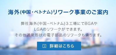 海外(中国・ベトナム)リワーク事業のご案内 弊社海外(中国・ベトナム)3工場にてBGAやLGAのリワークができます。その他通常形状の電子部品のリワークも承ります。詳細はこちら